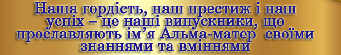 Наша гордість, наш престиж і наш успіх – це наші випускники, що прославляють ім'я Альма-матер своїми знаннями та вміннями